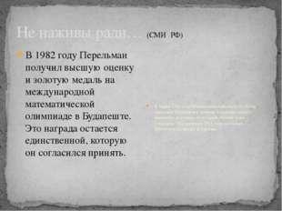 Не наживы ради… (СМИ РФ) В 1982 году Перельман получил высшую оценку и золоту