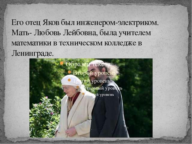 Его отец Яков был инженером-электриком. Мать- Любовь Лейбовна, была учителем...
