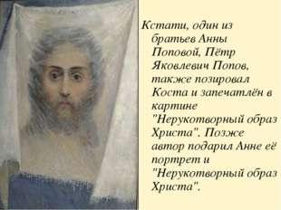 Кстати, один из братьев Анны Поповой, Пётр Яковлевич Попов, также позировал