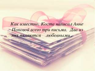 Как известно, Коста написал Анне Поповой всего три письма. Два из них являют