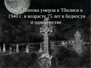 Анна Попова умерла в Тбилиси в 1940 г. в возрасте 75 лет в бедности и одиноче