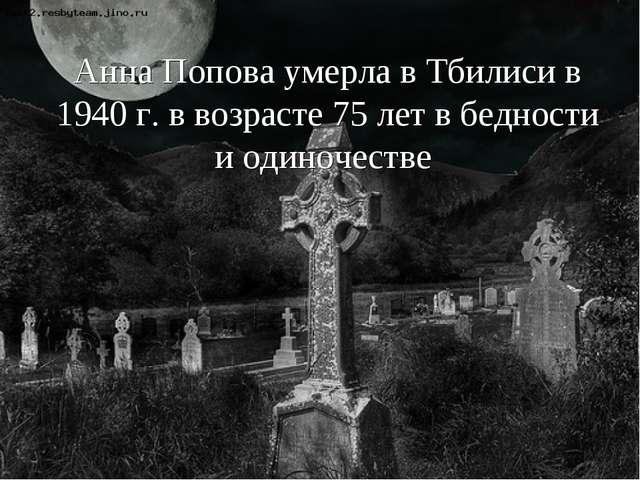 Анна Попова умерла в Тбилиси в 1940 г. в возрасте 75 лет в бедности и одиноче...