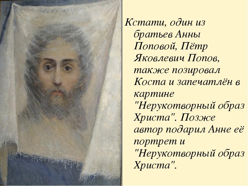 Кстати, один из братьев Анны Поповой, Пётр Яковлевич Попов, также позировал...