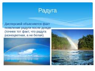 Дисперсией объясняется факт появления радуги после дождя (точнее тот факт, чт