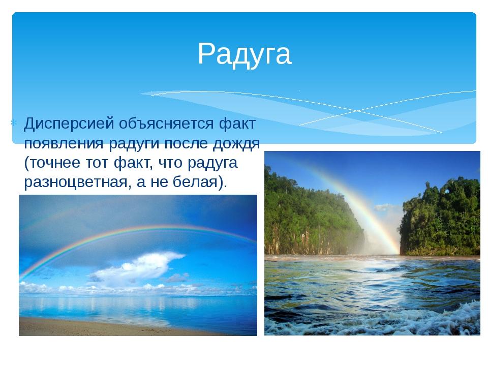 Дисперсией объясняется факт появления радуги после дождя (точнее тот факт, чт...