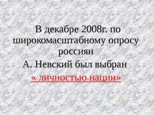 В декабре 2008г. по широкомасштабному опросу россиян А. Невский был выбран «