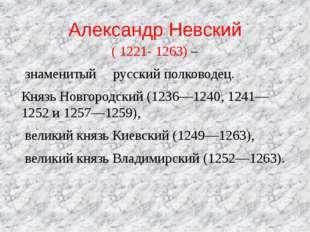Александр Невский (1221-1263) – знаменитый русский полководец. Князь Новго