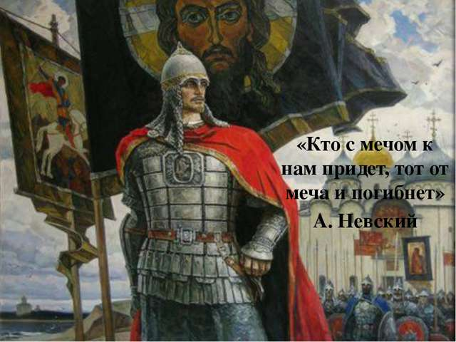 «Кто с мечом к нам придет, тот от меча и погибнет» А. Невский