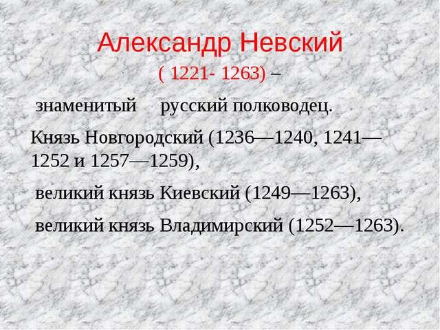 Александр Невский (1221-1263) – знаменитый русский полководец. Князь Новго...