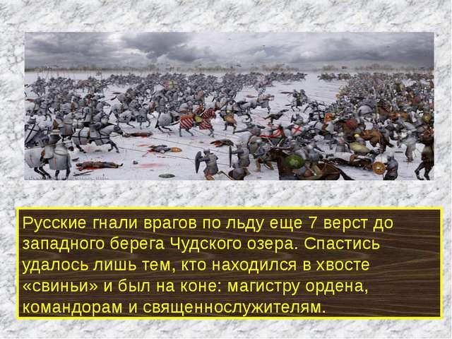 Русские гнали врагов по льду еще 7 верст до западного берега Чудского озера....