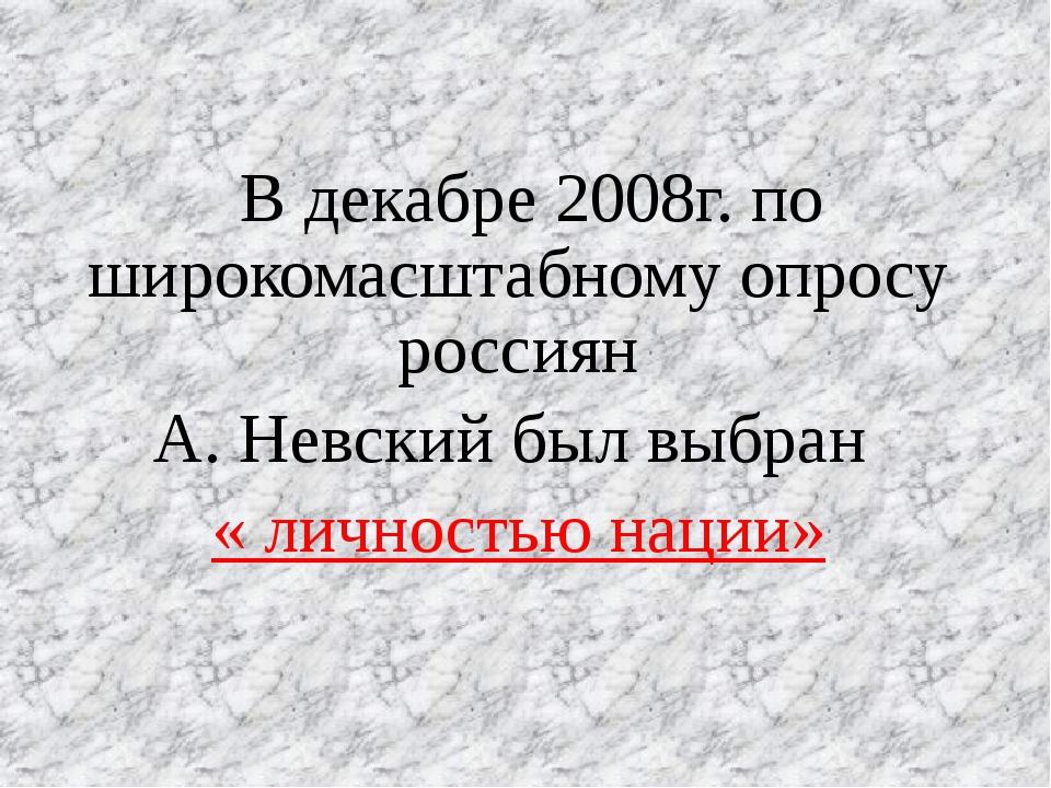 В декабре 2008г. по широкомасштабному опросу россиян А. Невский был выбран «...
