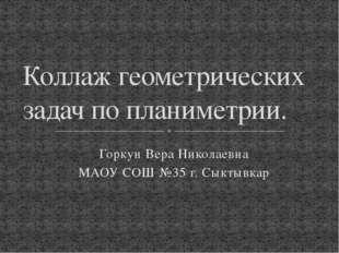Горкун Вера Николаевна МАОУ СОШ №35 г. Сыктывкар Коллаж геометрических задач
