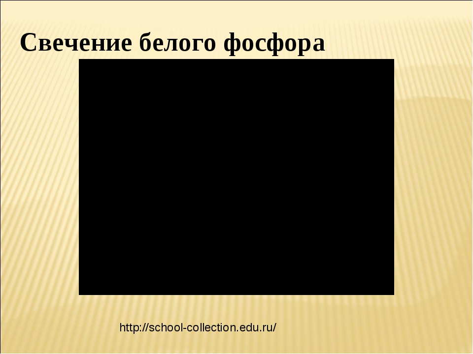 Свечение белого фосфора http://school-collection.edu.ru/