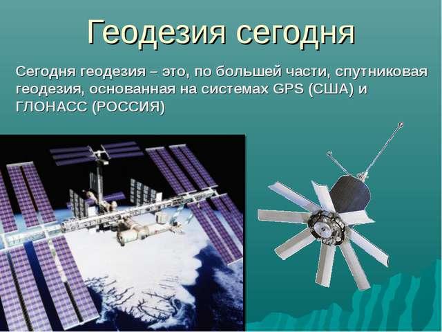 Геодезия сегодня Сегодня геодезия – это, по большей части, спутниковая геодез...