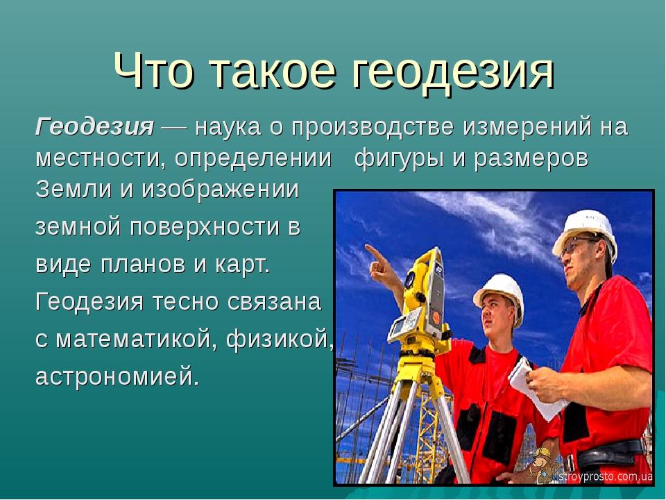 Что такое геодезия Геодезия — наука о производстве измерений на местности, оп...