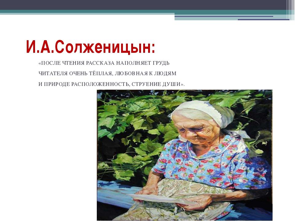 И.А.Солженицын: «ПОСЛЕ ЧТЕНИЯ РАССКАЗА НАПОЛНЯЕТ ГРУДЬ ЧИТАТЕЛЯ ОЧЕНЬ ТЁПЛАЯ,...