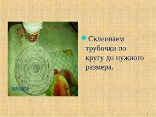 Склеиваем трубочки по кругу до нужного размера. *