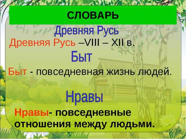 СЛОВАРЬ Быт - повседневная жизнь людей. Нравы- повседневные отношения между л...
