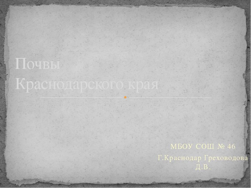 МБОУ СОШ № 46 Г.Краснодар Греховодова Д.В. Почвы Краснодарского края