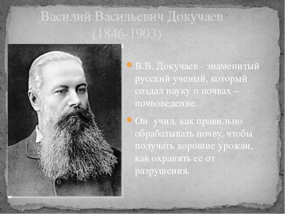В.В. Докучаев - знаменитый русский ученый, который создал науку о почвах – по...