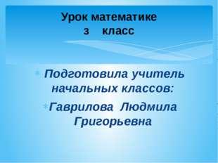 Подготовила учитель начальных классов: Гаврилова Людмила Григорьевна Урок ма