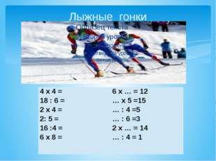 Лыжные гонки 4 х 4 = 18 : 6 = 2 х 4 = 2: 5 = 16 :4 = 6 х 8 = 6 х … = 12