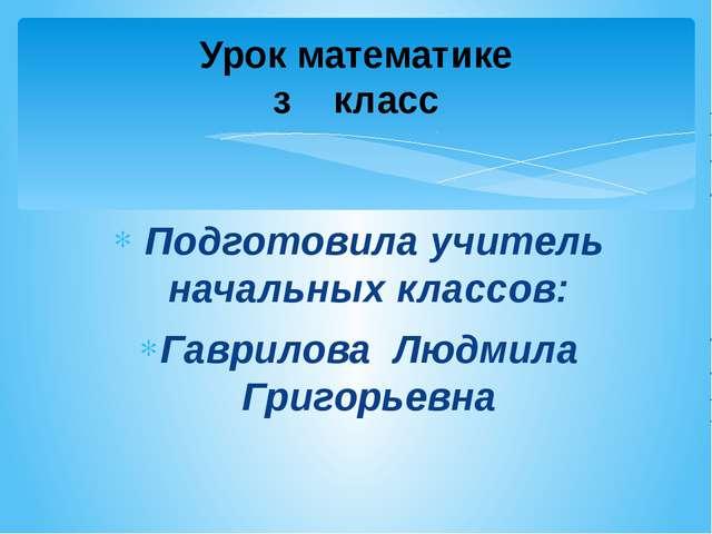 Подготовила учитель начальных классов: Гаврилова Людмила Григорьевна Урок ма...
