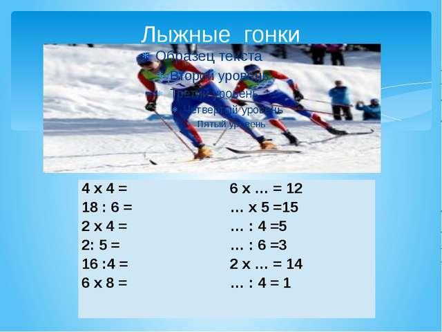 Лыжные гонки 4 х 4 = 18 : 6 = 2 х 4 = 2: 5 = 16 :4 = 6 х 8 = 6 х … = 12...