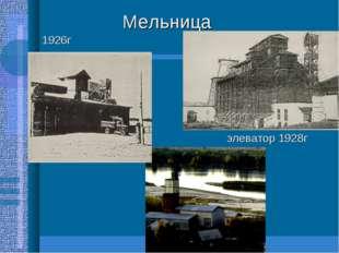 Мельница 1926г элеватор 1928г