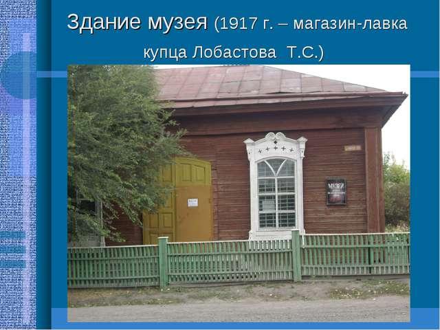 Здание музея (1917 г. – магазин-лавка купца Лобастова Т.С.)