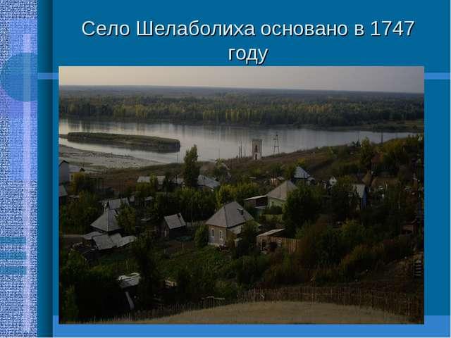 Село Шелаболиха основано в 1747 году