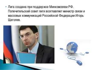 Лига создана при поддержке Минкомсвязи РФ. Попечительский совет лиги возглавл