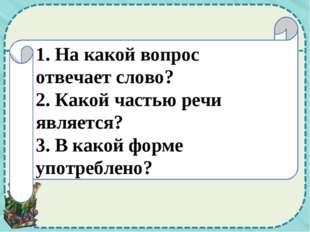 1. На какой вопрос отвечает слово? 2. Какой частью речи является? 3. В какой