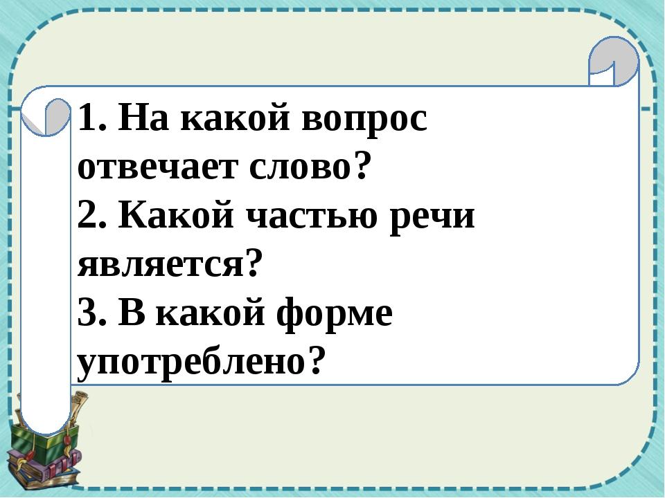1. На какой вопрос отвечает слово? 2. Какой частью речи является? 3. В какой...