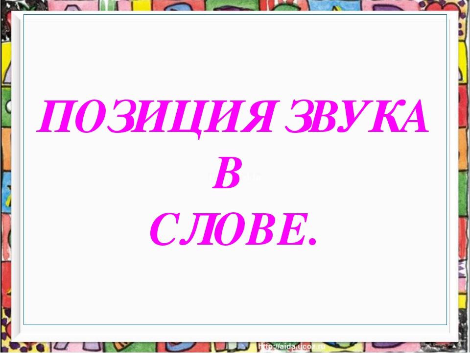 ПОЗИЦИЯ ЗВУКА В СЛОВЕ.