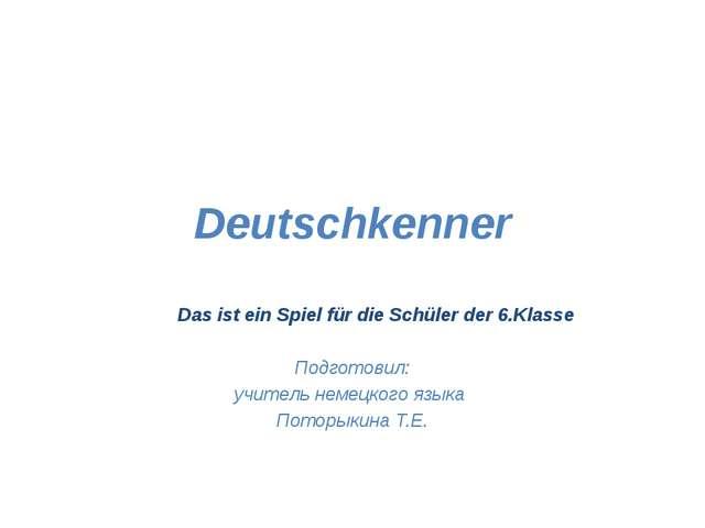 Deutschkenner Das ist ein Spiel für die Schüler der 6.Klasse Подготовил: учит...