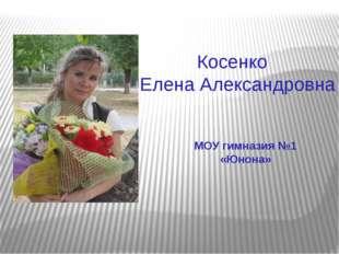Косенко Елена Александровна МОУ гимназия №1 «Юнона»