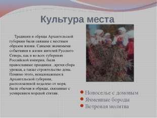 Культура места Традиции и обряды Архангельской губернии были связаны с местны