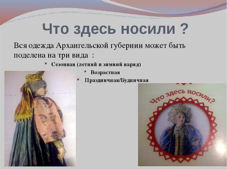 Что здесь носили ? Вся одежда Архангельской губернии может быть поделена на т...