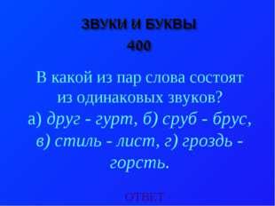 ОТВЕТ В какой из пар слова состоят из одинаковых звуков? а) друг - гурт, б) с