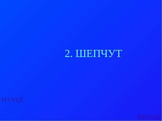 НАЗАД ВЫХОД 2. ШЕПЧУТ