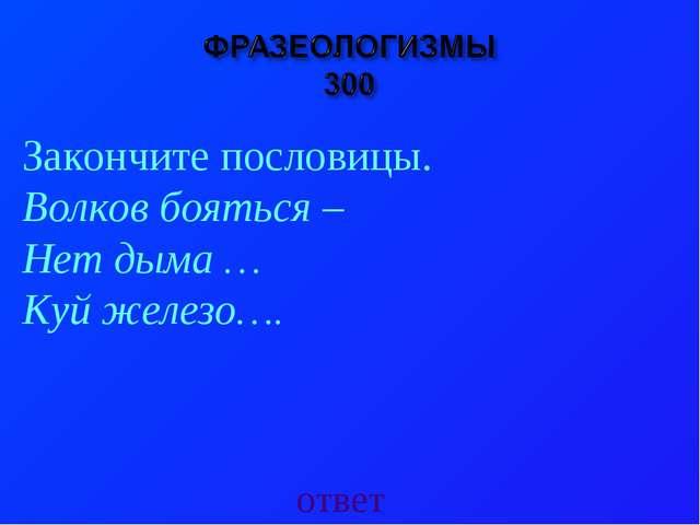 ответ Закончите пословицы. Волков бояться – Нет дыма … Куй железо….