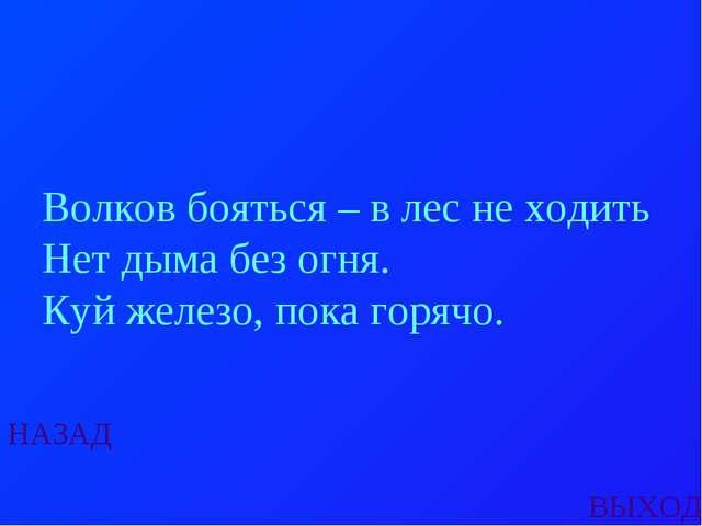 НАЗАД ВЫХОД Волков бояться – в лес не ходить Нет дыма без огня. Куй железо, п...