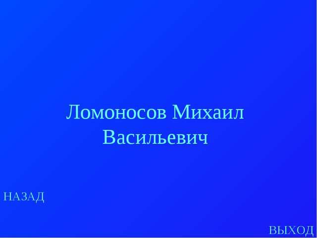 НАЗАД ВЫХОД Ломоносов Михаил Васильевич