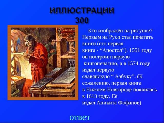 ответ Кто изображён на рисунке? Первым на Руси стал печатать книги (его перва...