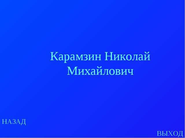 НАЗАД ВЫХОД Карамзин Николай Михайлович
