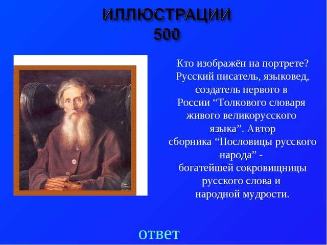 ответ Кто изображён на портрете? Русский писатель, языковед, создатель первог...