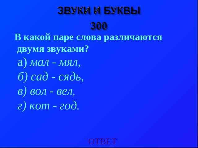ОТВЕТ В какой паре слова различаются двумя звуками? а) мал - мял, б) сад - ся...