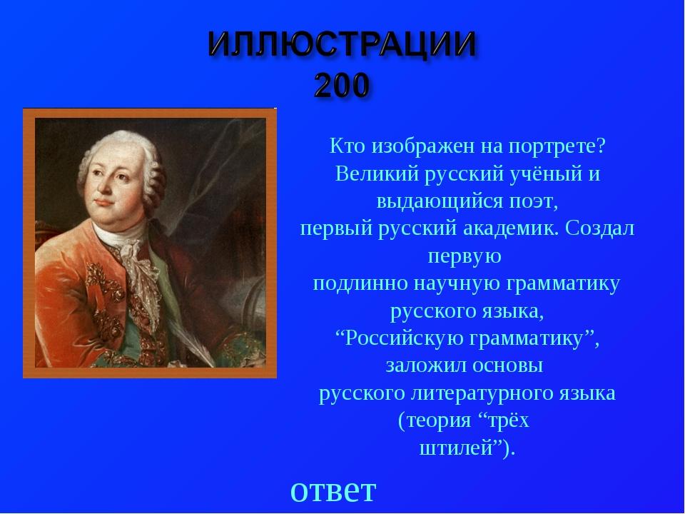 ответ Кто изображен на портрете? Великий русский учёный и выдающийся поэт, пе...