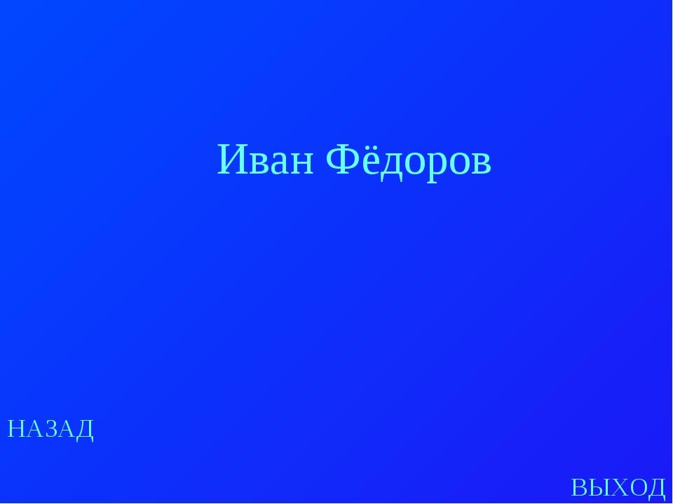 НАЗАД ВЫХОД Иван Фёдоров